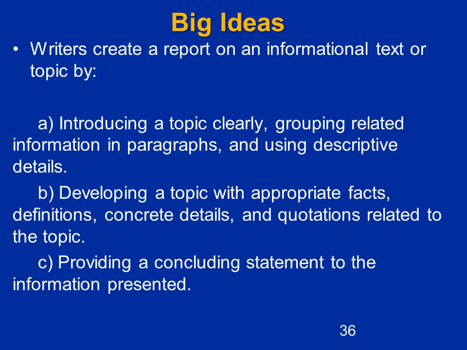 Big Ideas Writers create a report on an informational text or topic by: