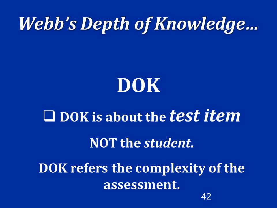 DOK Webb's Depth of Knowledge… DOK is about the test item