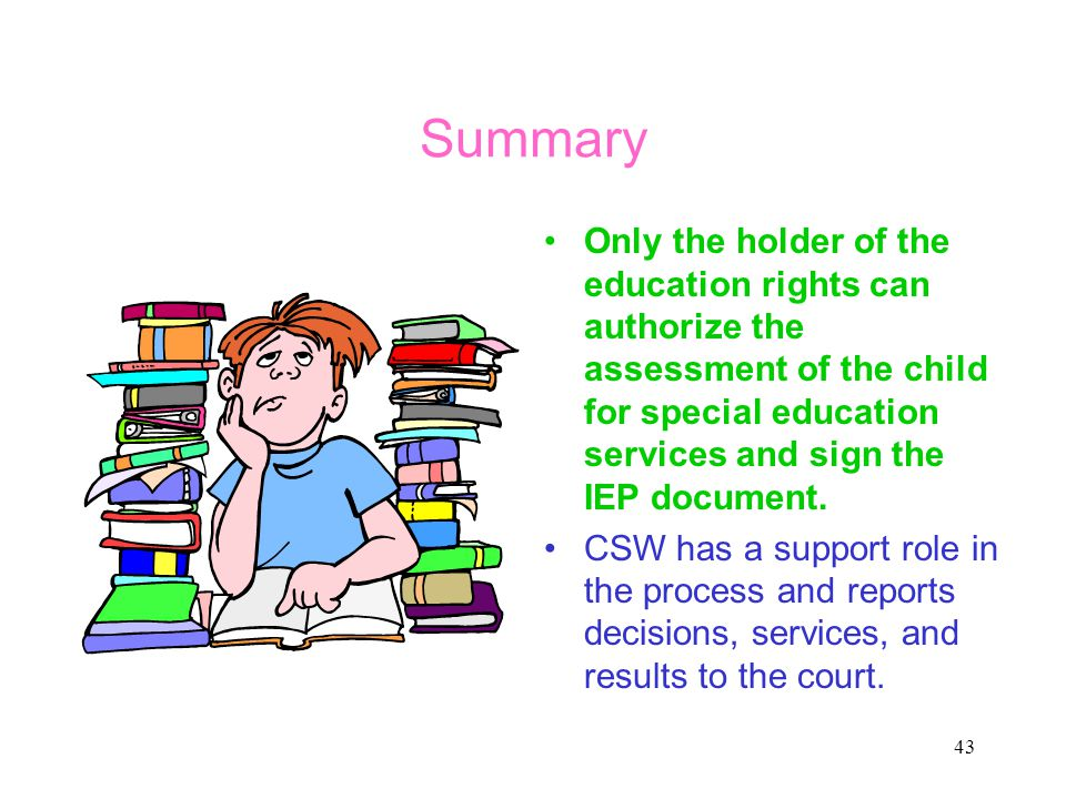 Summary Only the holder of the education rights can authorize the assessment of the child for special education services and sign the IEP document.