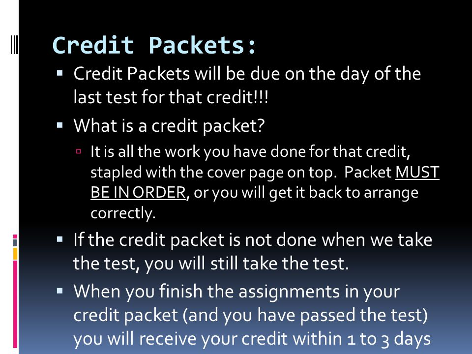 Credit Packets: Credit Packets will be due on the day of the last test for that credit!!! What is a credit packet