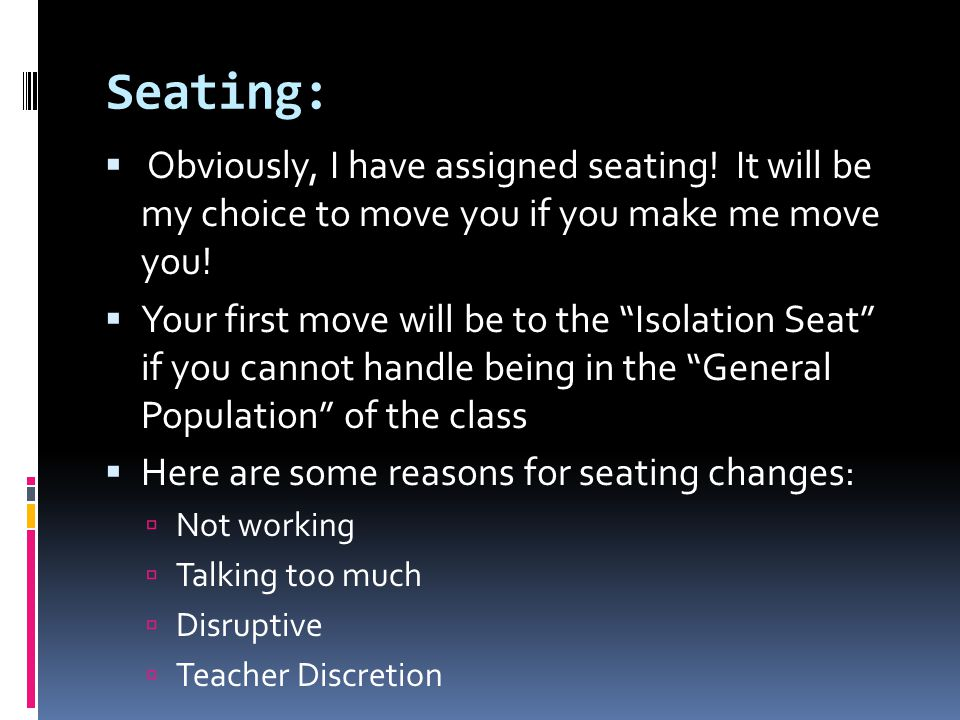 Seating: Obviously, I have assigned seating! It will be my choice to move you if you make me move you!