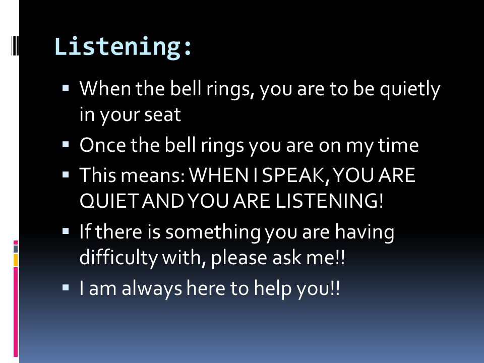 Listening: When the bell rings, you are to be quietly in your seat