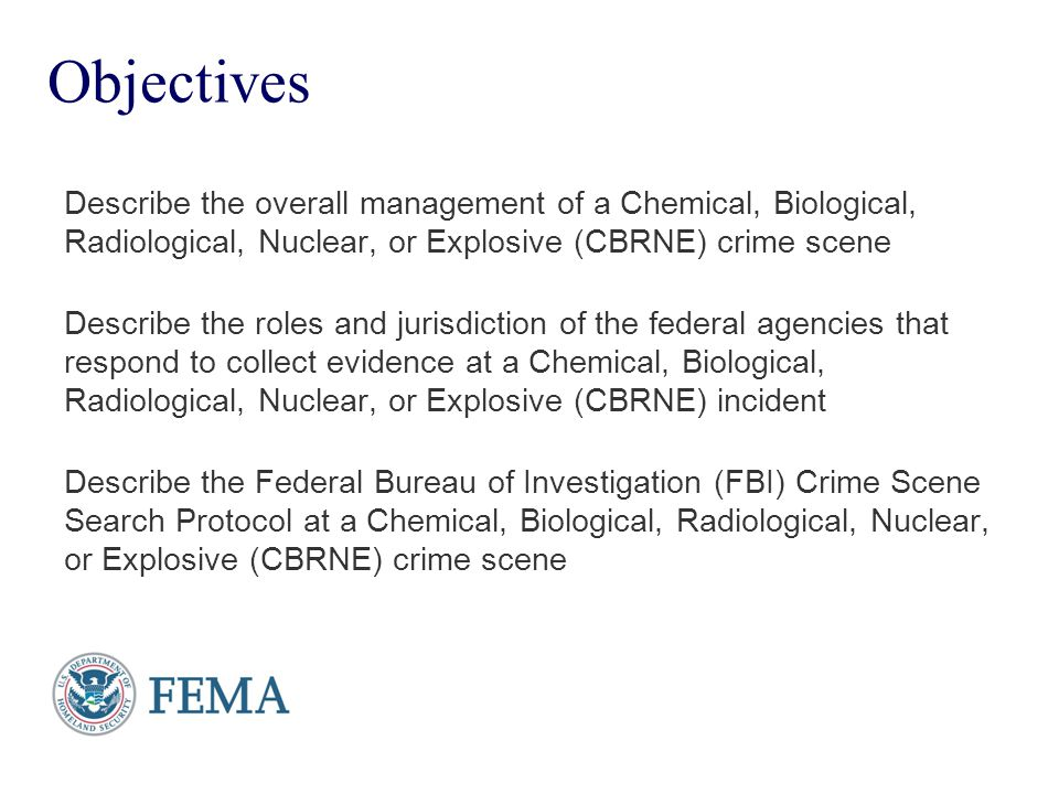 Objectives Describe the overall management of a Chemical, Biological, Radiological, Nuclear, or Explosive (CBRNE) crime scene.