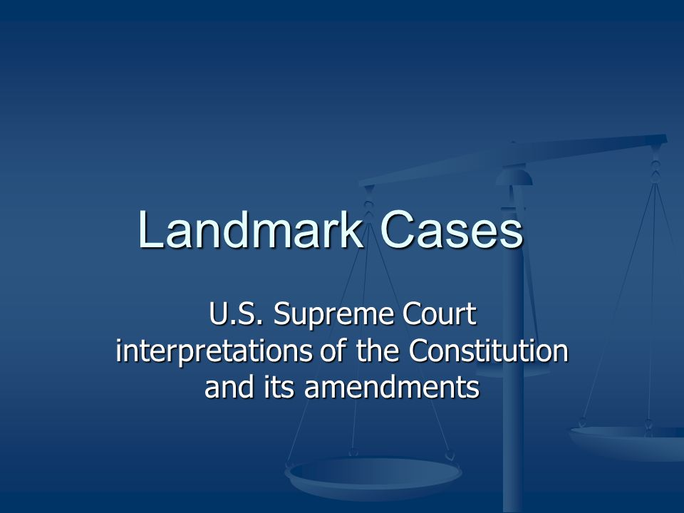 Landmark Cases U.S. Supreme Court interpretations of the Constitution and its amendments