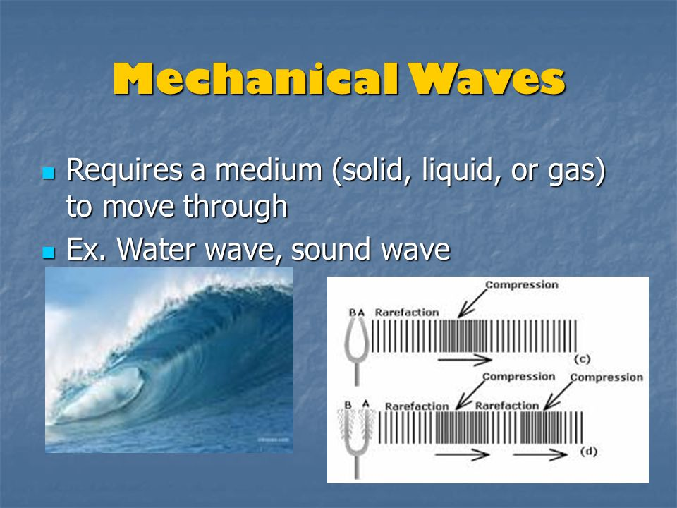 Mechanical Waves Requires a medium (solid, liquid, or gas) to move through.