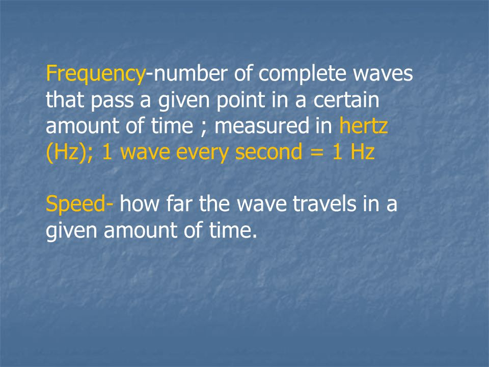 Frequency-number of complete waves that pass a given point in a certain amount of time ; measured in hertz (Hz); 1 wave every second = 1 Hz