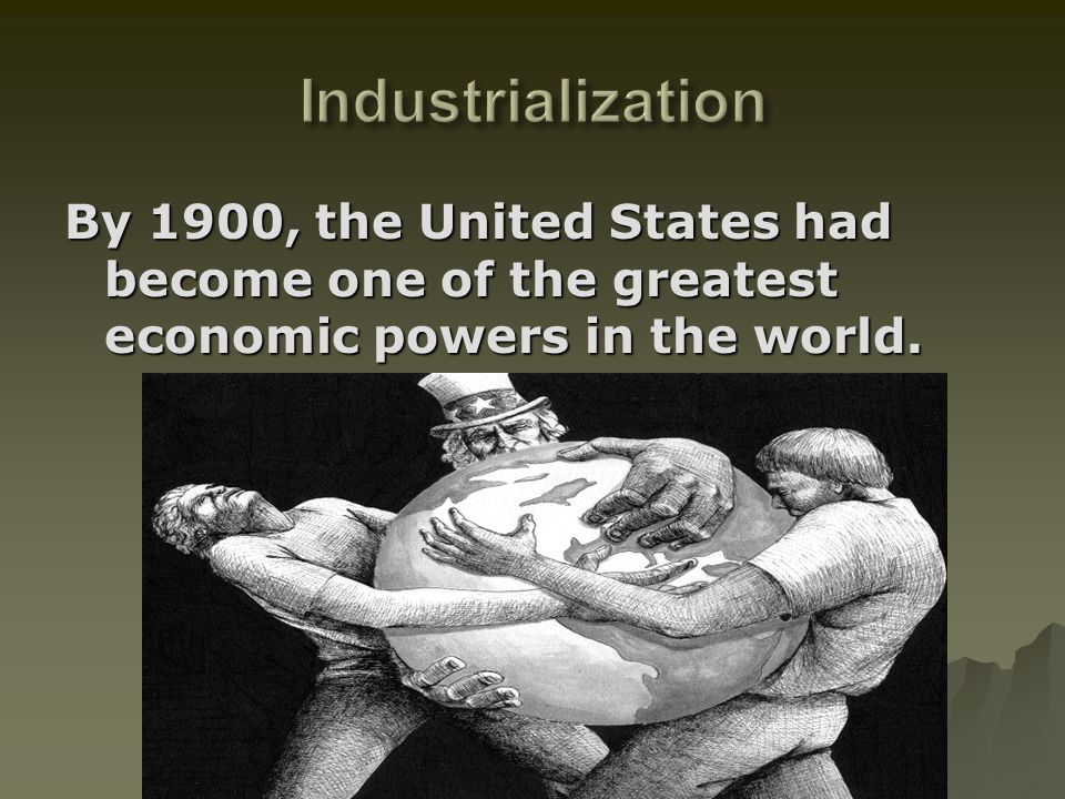 Industrialization By 1900, the United States had become one of the greatest economic powers in the world.