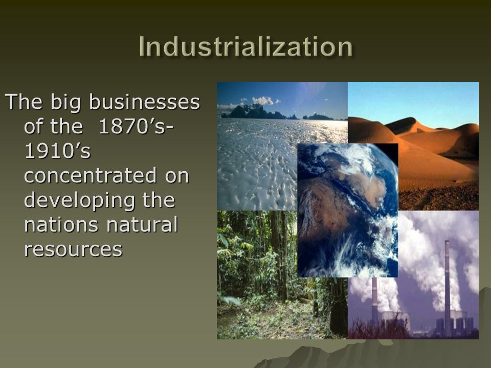 Industrialization The big businesses of the 1870's-1910's concentrated on developing the nations natural resources.