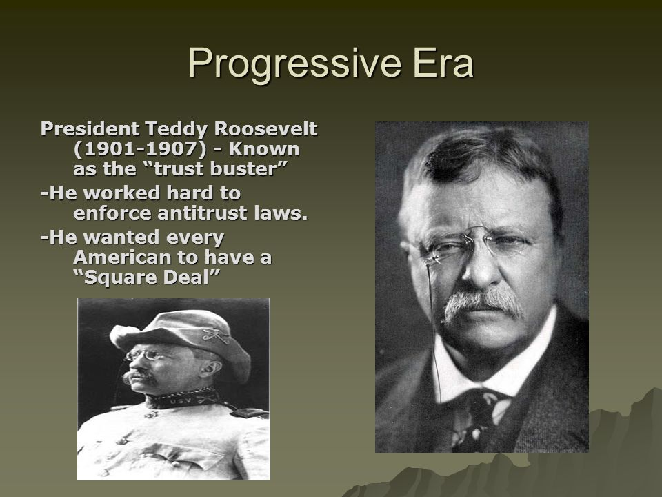 Progressive Era President Teddy Roosevelt (1901-1907) - Known as the trust buster -He worked hard to enforce antitrust laws.