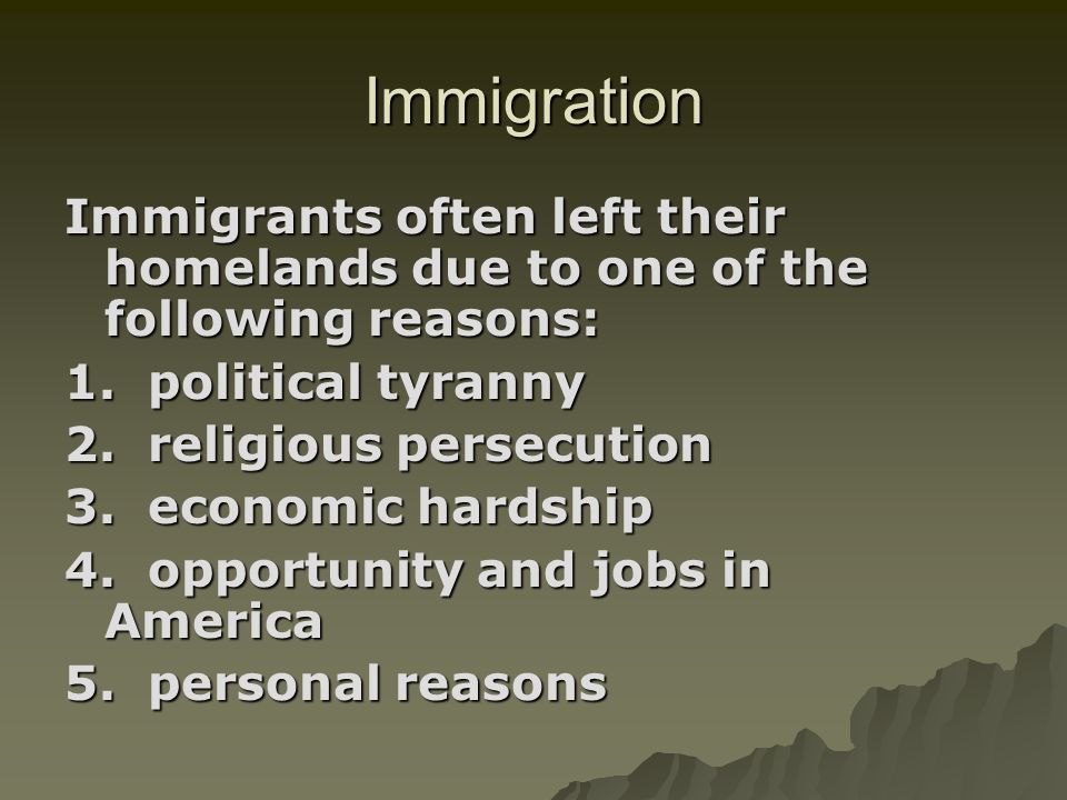 ImmigrationImmigrants often left their homelands due to one of the following reasons: 1. political tyranny.