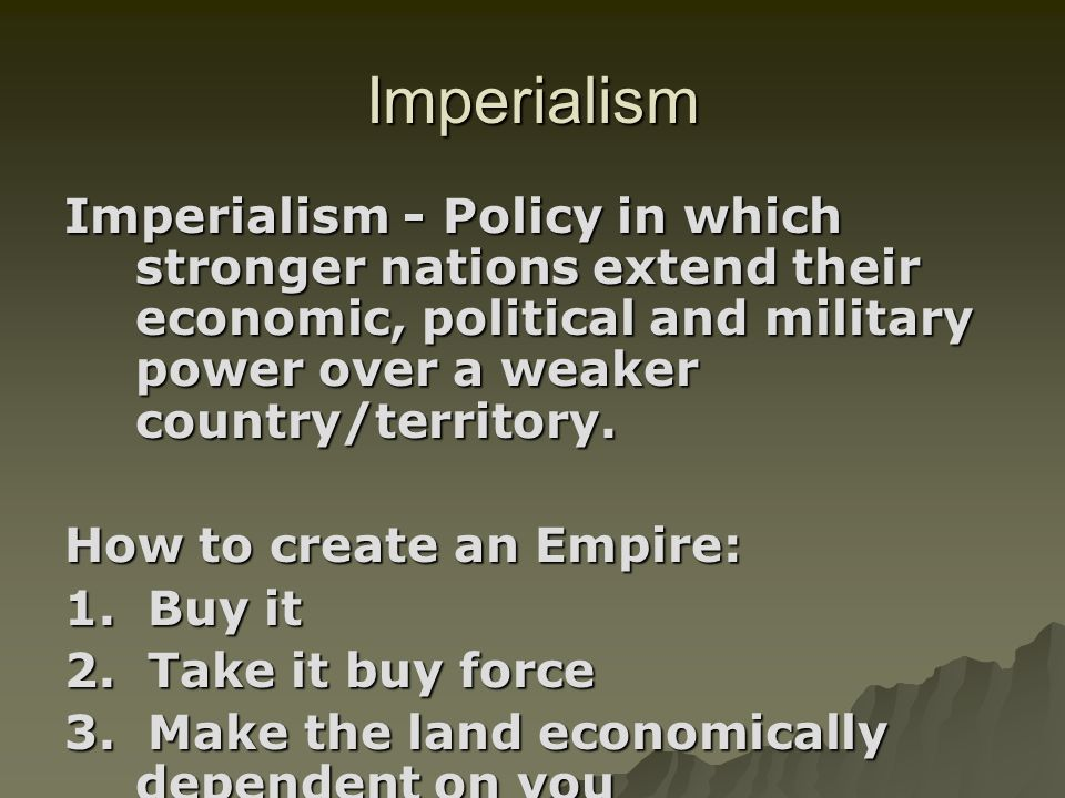 Imperialism Imperialism - Policy in which stronger nations extend their economic, political and military power over a weaker country/territory.