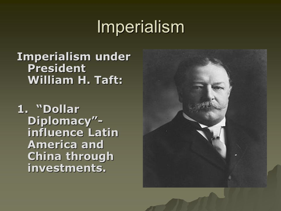 Imperialism Imperialism under President William H. Taft: