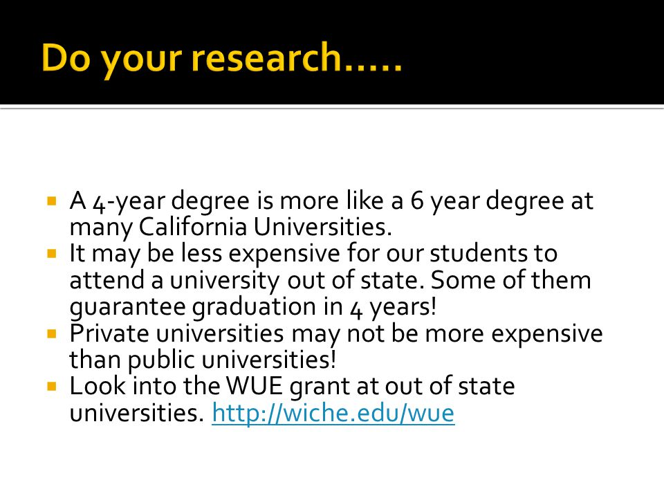 Do your research….. A 4-year degree is more like a 6 year degree at many California Universities.