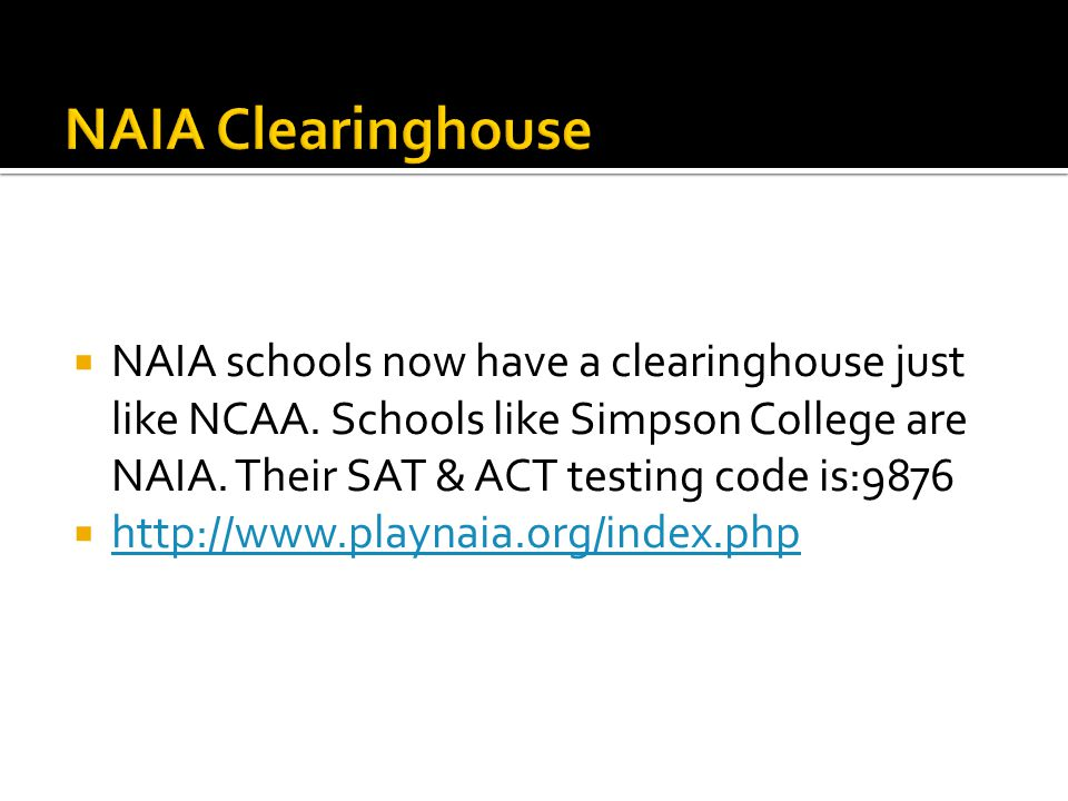 NAIA Clearinghouse NAIA schools now have a clearinghouse just like NCAA. Schools like Simpson College are NAIA. Their SAT & ACT testing code is:9876.