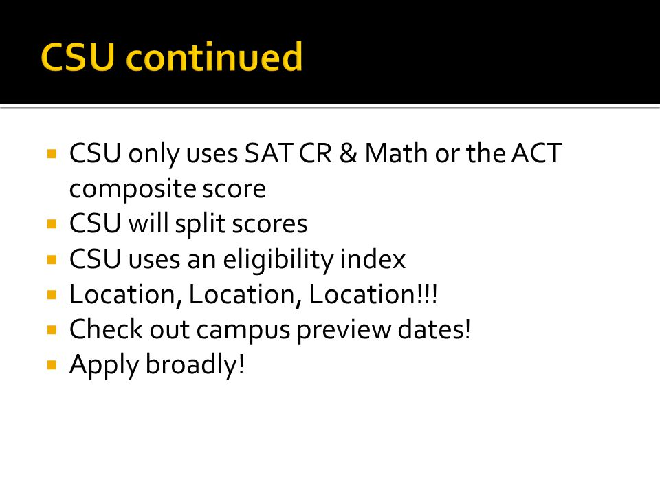 CSU continued CSU only uses SAT CR & Math or the ACT composite score