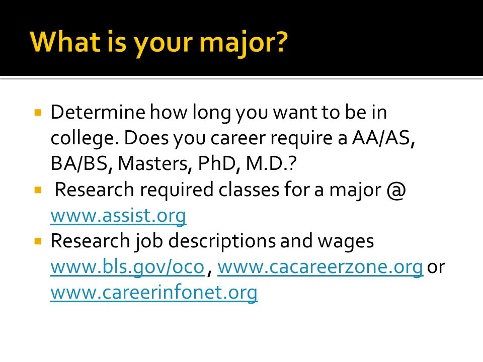 What is your major Determine how long you want to be in college. Does you career require a AA/AS, BA/BS, Masters, PhD, M.D.
