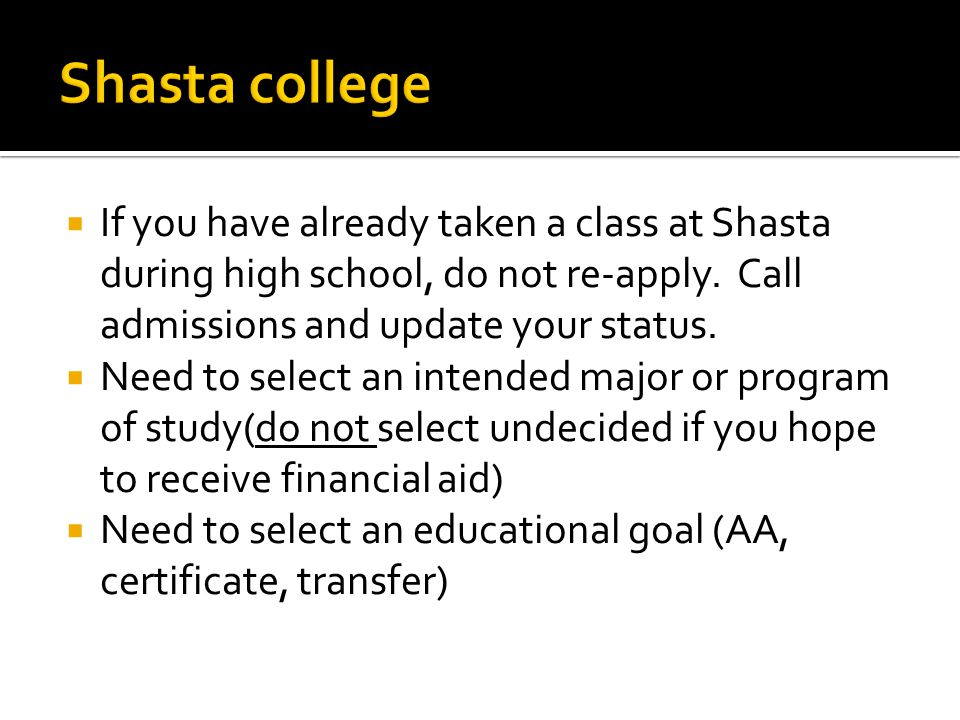 Shasta college If you have already taken a class at Shasta during high school, do not re-apply. Call admissions and update your status.
