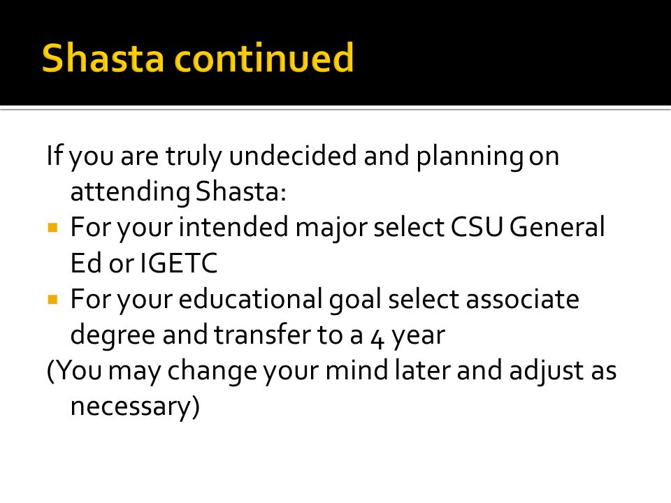 Shasta continued If you are truly undecided and planning on attending Shasta: For your intended major select CSU General Ed or IGETC.