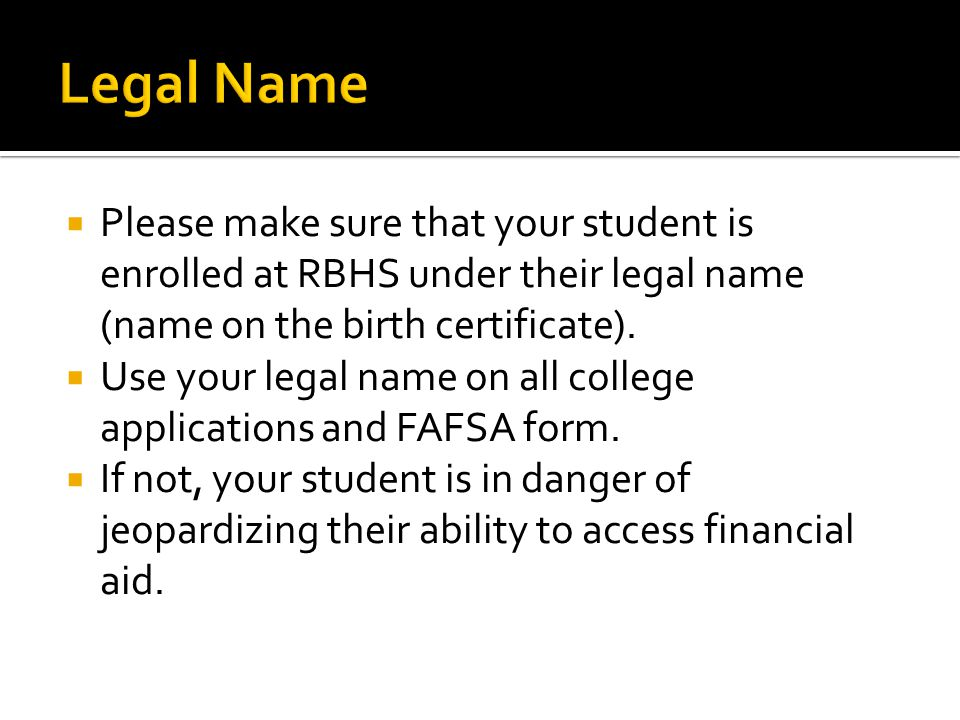 Legal Name Please make sure that your student is enrolled at RBHS under their legal name (name on the birth certificate).