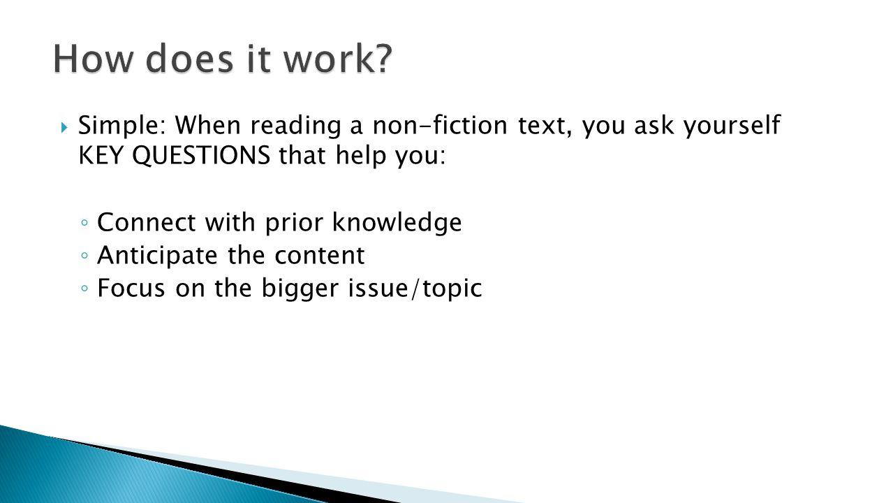 How does it work Simple: When reading a non-fiction text, you ask yourself KEY QUESTIONS that help you: