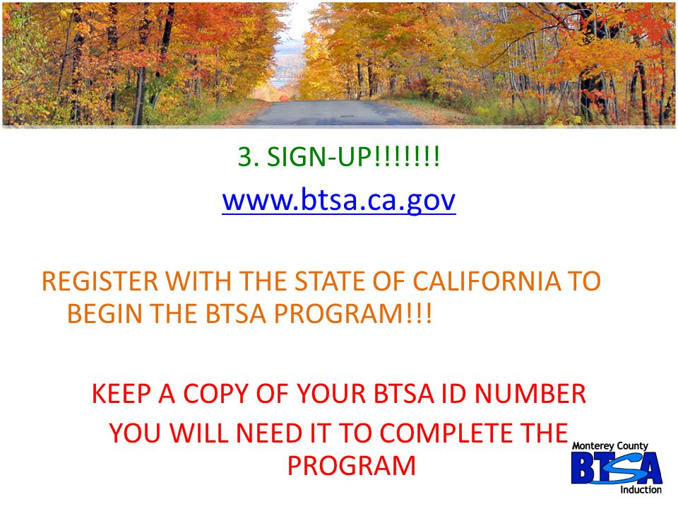 3. SIGN-UP!!!!!!! www.btsa.ca.gov. REGISTER WITH THE STATE OF CALIFORNIA TO BEGIN THE BTSA PROGRAM!!!