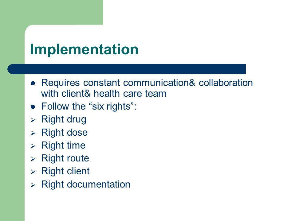 Implementation Requires constant communication& collaboration with client& health care team. Follow the six rights :