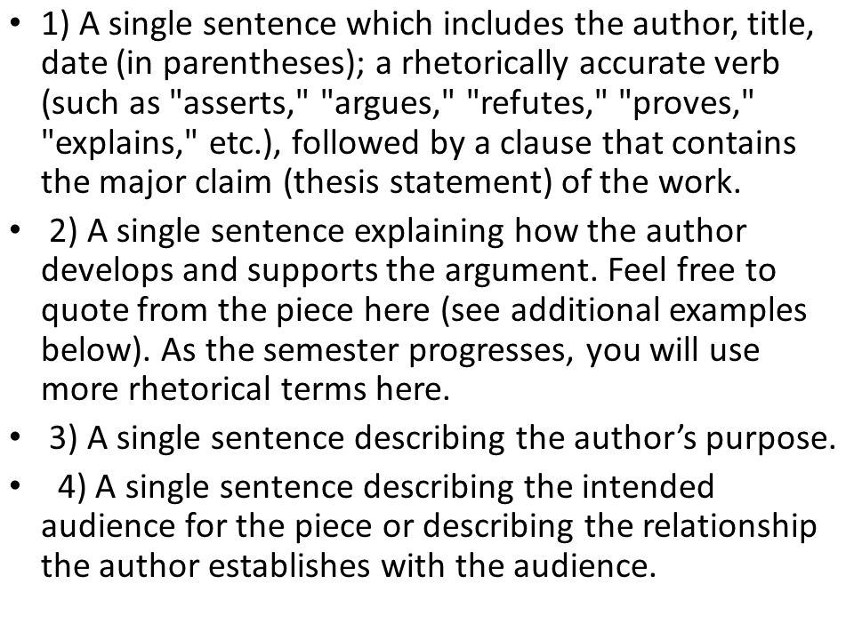 1) A single sentence which includes the author, title, date (in parentheses); a rhetorically accurate verb (such as asserts, argues, refutes, proves, explains, etc.), followed by a clause that contains the major claim (thesis statement) of the work.
