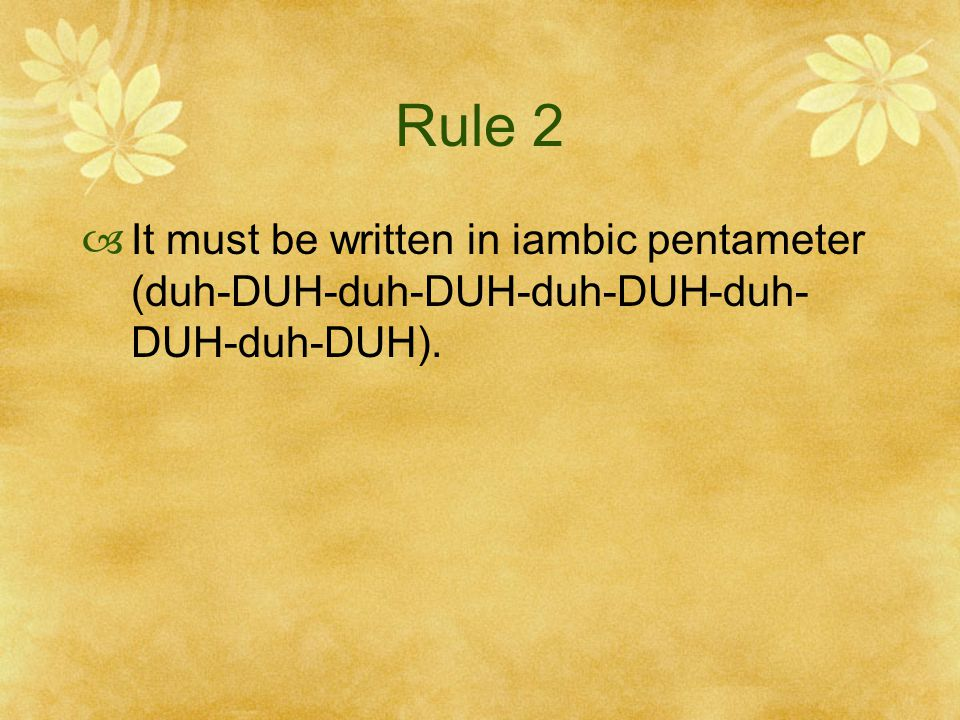 Rule 2 It must be written in iambic pentameter (duh-DUH-duh-DUH-duh-DUH-duh-DUH-duh-DUH).