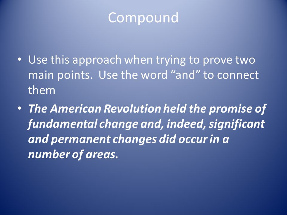 Compound Use this approach when trying to prove two main points. Use the word and to connect them.