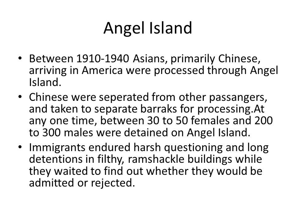Angel Island Between 1910-1940 Asians, primarily Chinese, arriving in America were processed through Angel Island.