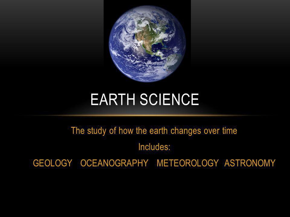 Earth science The study of how the earth changes over time Includes: