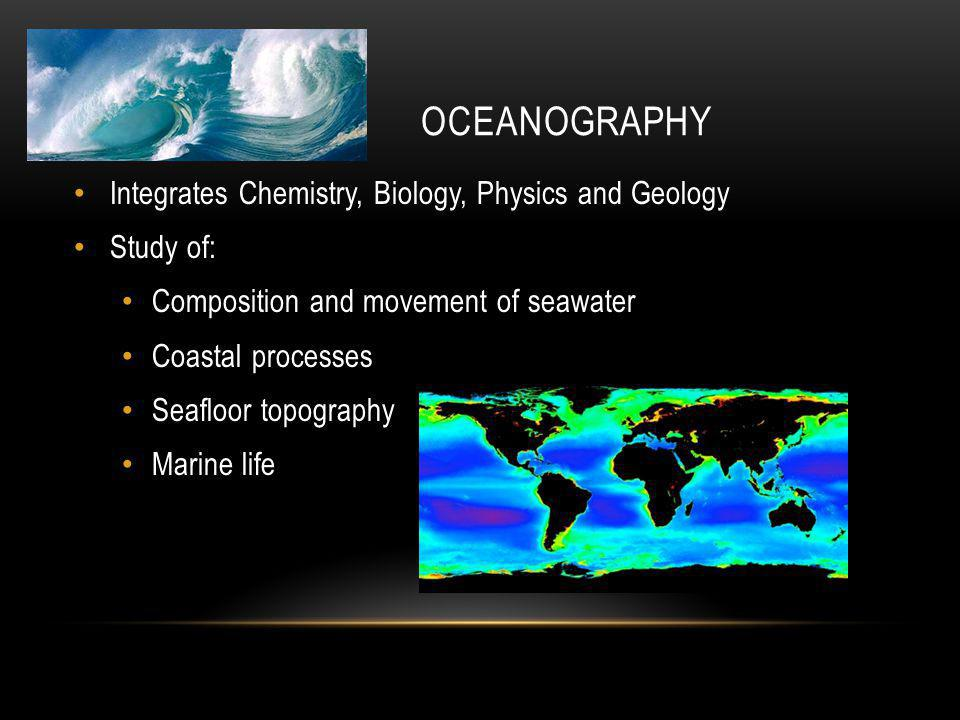 OCEANOGRAPHY Integrates Chemistry, Biology, Physics and Geology