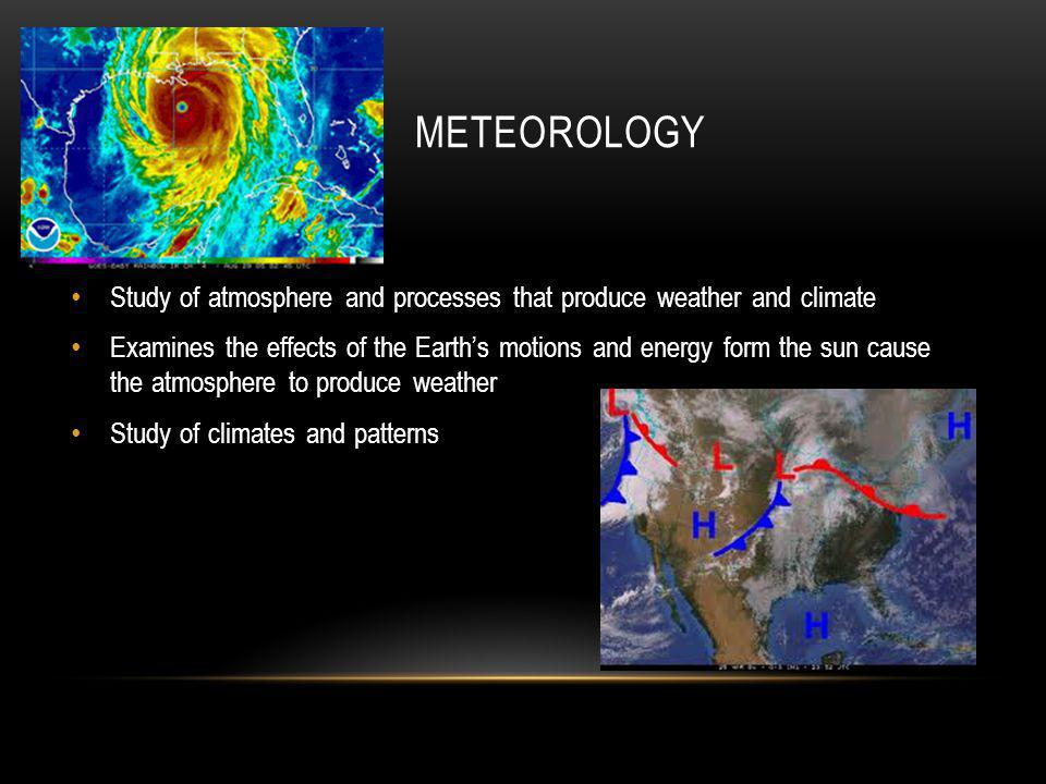 METEOROLOGY Study of atmosphere and processes that produce weather and climate.