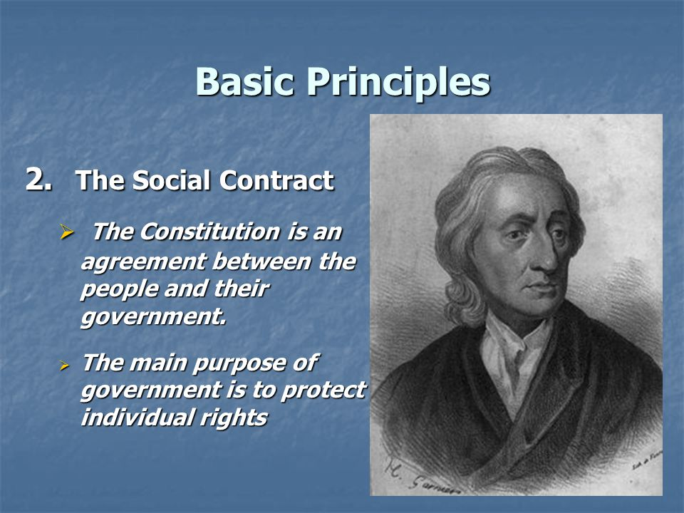 Basic Principles 2. The Social Contract. The Constitution is an agreement between the people and their government.