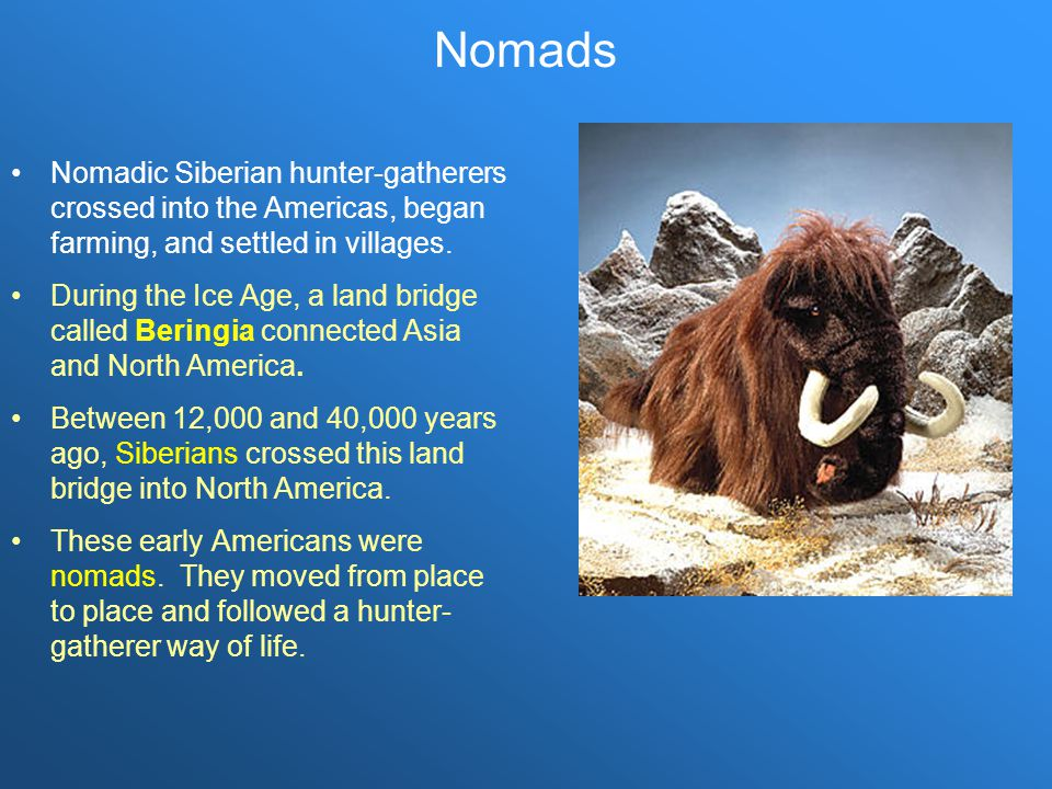 Nomads Nomadic Siberian hunter-gatherers crossed into the Americas, began farming, and settled in villages.