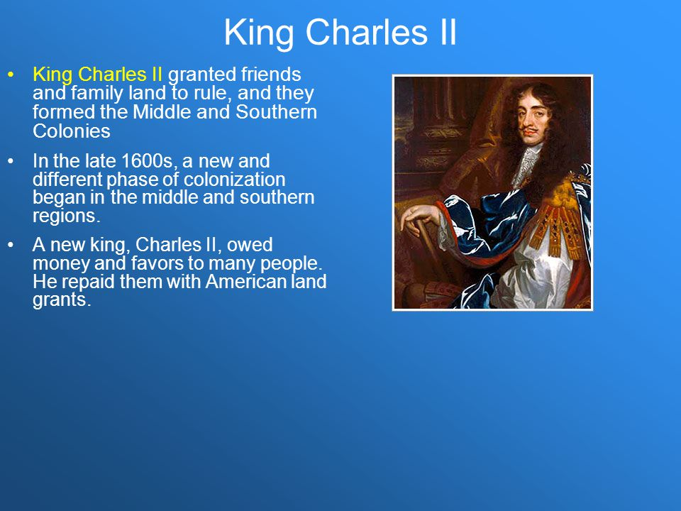 King Charles II King Charles II granted friends and family land to rule, and they formed the Middle and Southern Colonies.