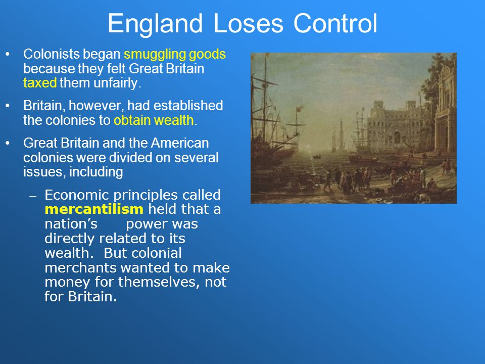 England Loses Control Colonists began smuggling goods because they felt Great Britain taxed them unfairly.