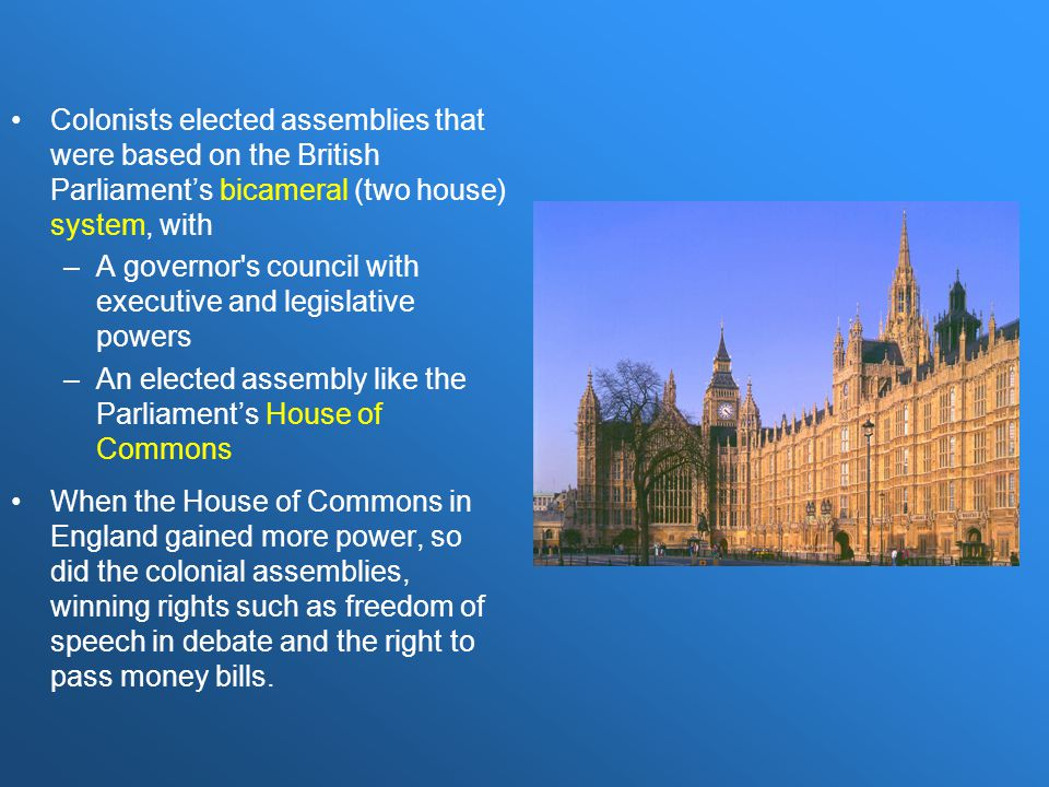 Colonists elected assemblies that were based on the British Parliament's bicameral (two house) system, with