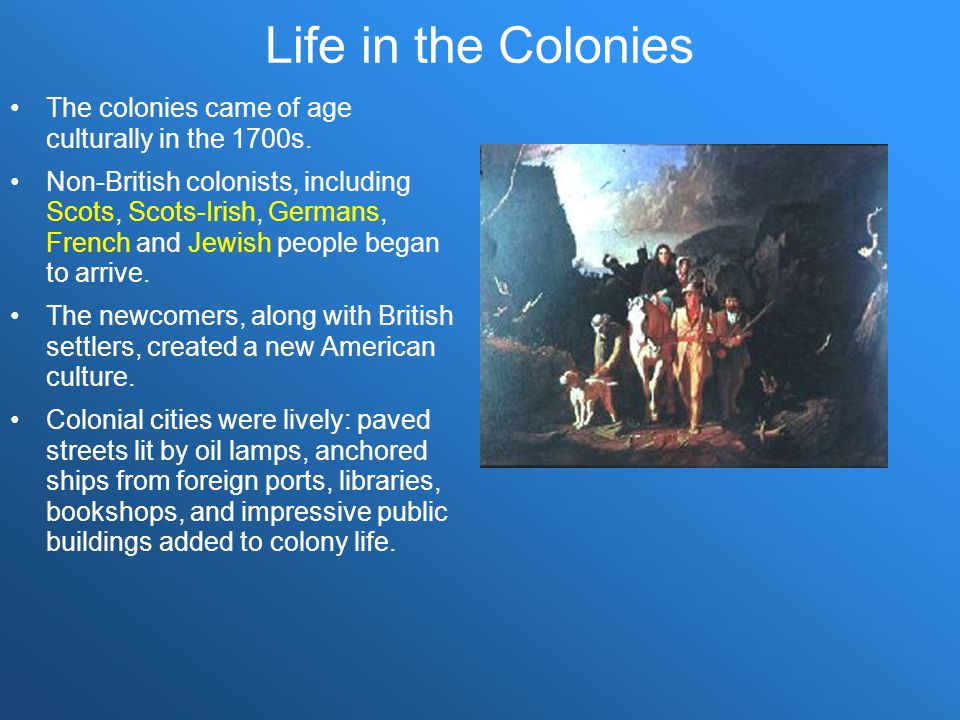 Life in the Colonies The colonies came of age culturally in the 1700s.