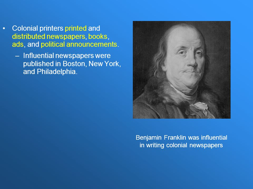 Benjamin Franklin was influential in writing colonial newspapers