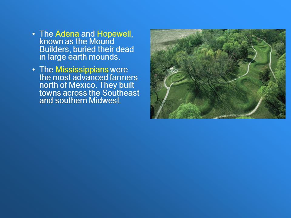 The Adena and Hopewell, known as the Mound Builders, buried their dead in large earth mounds.