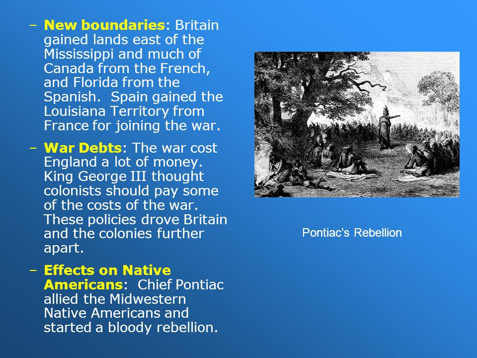 New boundaries: Britain gained lands east of the Mississippi and much of Canada from the French, and Florida from the Spanish. Spain gained the Louisiana Territory from France for joining the war.