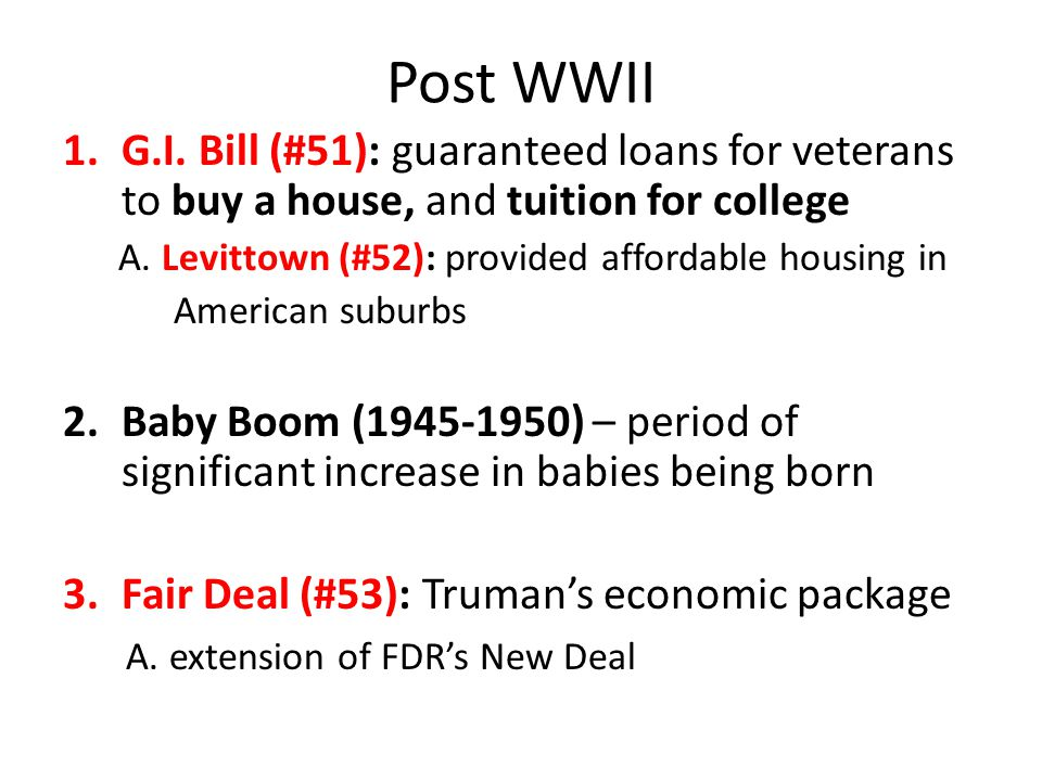 Post WWII G.I. Bill (#51): guaranteed loans for veterans to buy a house, and tuition for college. A. Levittown (#52): provided affordable housing in.