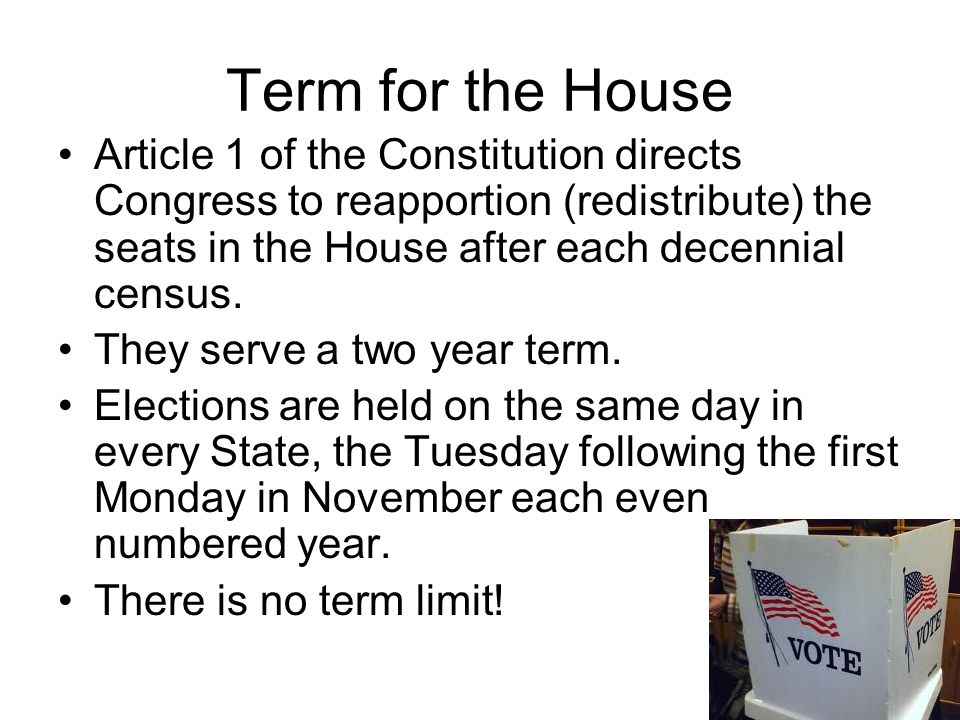 Term for the House Article 1 of the Constitution directs Congress to reapportion (redistribute) the seats in the House after each decennial census.