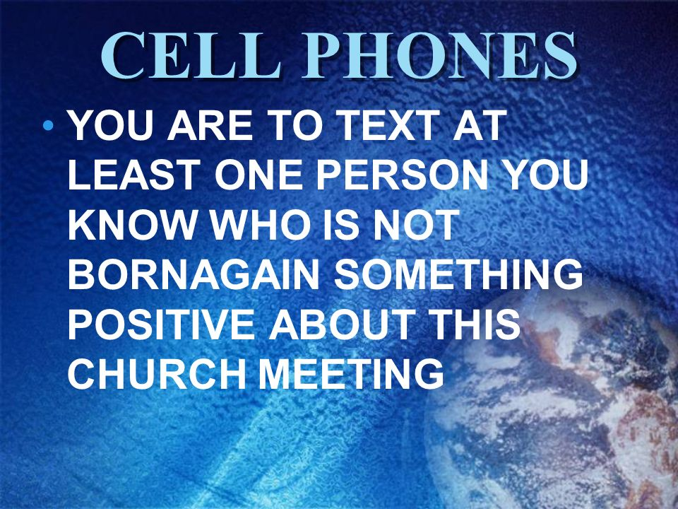 CELL PHONESYOU ARE TO TEXT AT LEAST ONE PERSON YOU KNOW WHO IS NOT BORNAGAIN SOMETHING POSITIVE ABOUT THIS CHURCH MEETING.