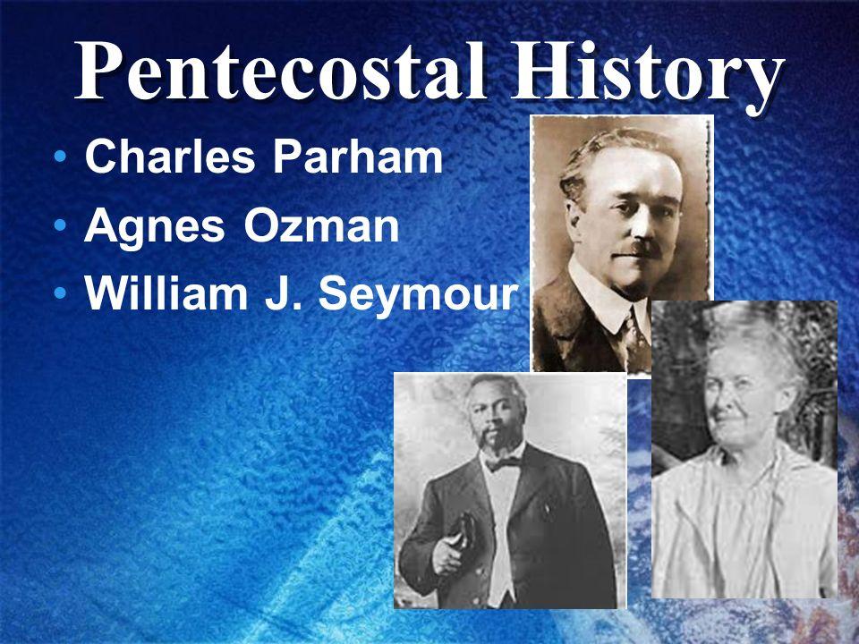 Pentecostal History Charles Parham Agnes Ozman William J. Seymour