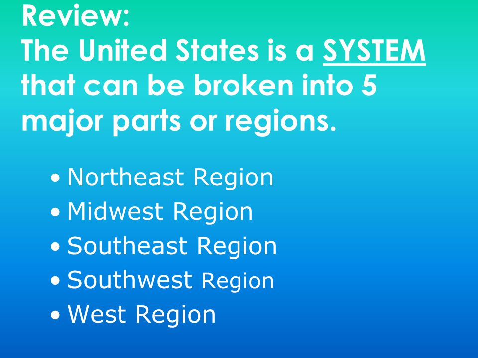 Review: The United States is a SYSTEM that can be broken into 5 major parts or regions.