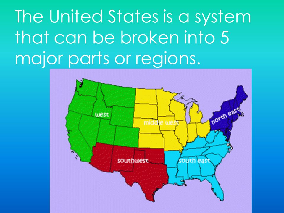 The United States is a system that can be broken into 5 major parts or regions.