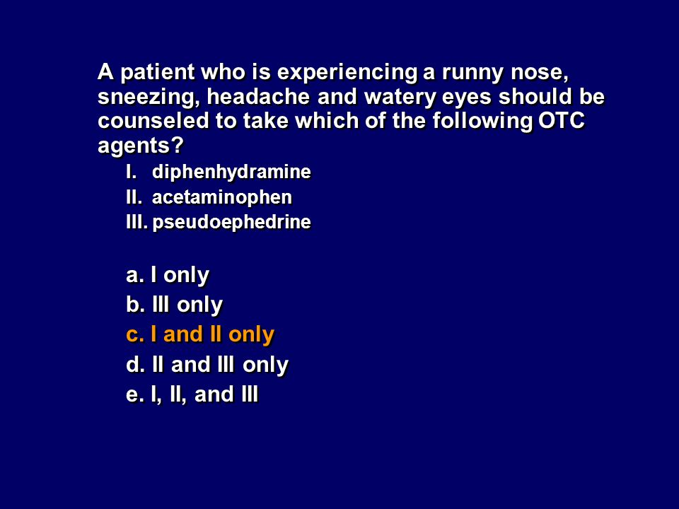 A patient who is experiencing a runny nose, sneezing, headache and watery eyes should be counseled to take which of the following OTC agents