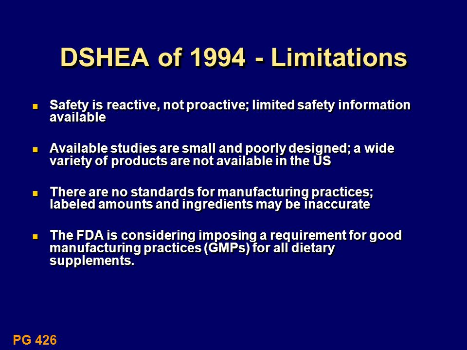 DSHEA of 1994 - Limitations Safety is reactive, not proactive; limited safety information available.